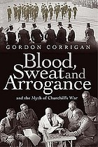 Blood, sweat and arrogance : and the myths of Churchill's war