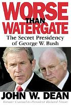 Worse than Watergate : the secret presidency of George W. Bush