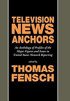 Television news anchors : an anthology of profiles of the major figures and issues in United States network reporting