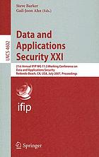 Data and applications security XXI : 21st Annual IFIP WG 11.3 Working Conference on Data and Applications Security, Redondo Beach, CA, USA, July 8-11, 2007 : proceedings