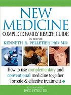 New medicine : complete family health guide : integrating complementary, alternative, and conventional medicine for the safest and most effective treatment