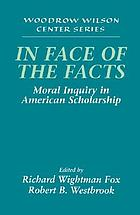 In face of the facts : moral inquiry in American scholarship