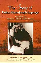 The story of Father Marie-Joseph Lagrange : founder of modern Catholic Bible study
