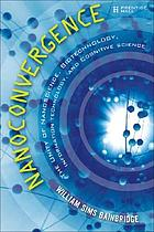 Nanoconvergence : the unity of nanoscience, biotechnology, information technology, and cognitive science