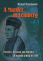 A murder in Lemberg : politics, religion, and violence in modern Jewish history