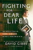 Fighting for dear life : the untold story of Terri Schiavo and what it means for all of us