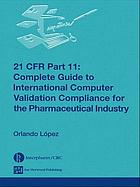 21 CFR 11 : complete guide to international computer validation compliance for the pharmaceutical industry
