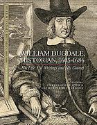 William Dugdale, historian, 1605-1686 : his life, his writings and his county