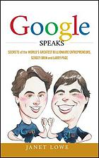 Google speaks : secrets of the world's greatest billionaire entrepreneurs, Sergey Brin and Larry Page