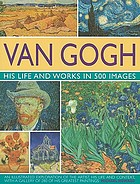 Van Gogh : his life and works in 500 images, an illustrated exploration of the artist, his life and context, with a gallery of 280 of his greatest paintings