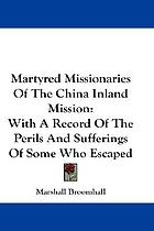 Martyred missionaries of the China Inland Mission, with a record of the perils & sufferings of some who escaped