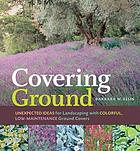 Covering ground : unexpected ideas for landscaping with colorful, low-maintenance ground covers