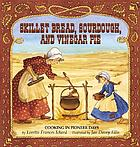 Skillet bread, sourdough, and vinegar pie : cooking in pioneer days