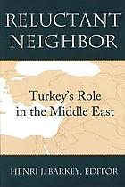 Reluctant neighbor : Turkey's role in the Middle East