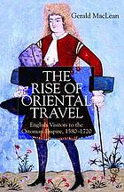 The rise of oriental travel : English visitors to the Ottoman Empire, 1580-1720
