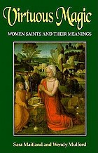 Virtuous magic : women saints and their meanings