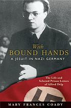 With bound hands : a Jesuit in Nazi Germany : the life and selected prison letters of Alfred Delp