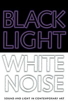 Black light white noise sound and light in contemporary art