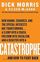 Catastrophe : how Obama, Congress, and the special interests are transforming-- a slump into a crash, freedom into socialism, and a disaster into a catastrophe-- and how to fight back