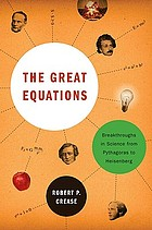 The great equations : breakthroughs in science from Pythagoras to Heisenberg