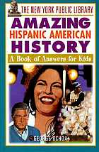 The New York Public Library amazing Hispanic American history : a book of answers for kids