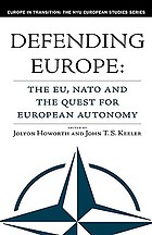 Defending Europe : the EU, NATO, and the quest for European autonomy