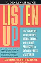 Listen up : [how to improve relationships, reduce stress, and be more productive by using the power of listening]