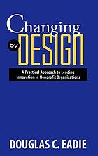 Changing by design : a practical approach to leading innovation in nonprofit organizations