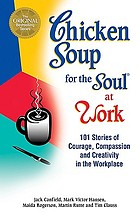 Chicken soup for the soul at work : 101 stories of courage, compassion, and creativity in the workplace