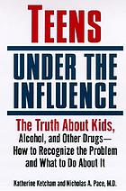 Teens under the influence : the truth about kids, alcohol, and other drugs : how to recognize the problem, and what to do about it