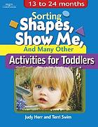 Sorting shapes, show me, and many other activities for toddlers : 13 to 24 months