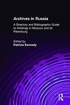Archives of Russia : a directory and bibliographic guide to holdings in Moscow and St. Petersburg