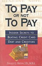 To pay or not to pay : insider secrets to beating credit card debt and creditors