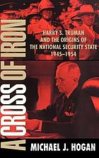 A cross of iron : Harry S. Truman and the origins of the national security state, 1945-1954