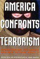 America confronts terrorism : understanding the danger and how to think about it : a documentary record