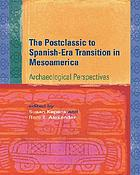 The postclassic to Spanish-era transition in Mesoamerica : archaeological perspectives