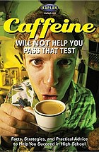 Caffeine will NOT help you pass that test : facts, strategies, and practical advice to help you succeed in high school