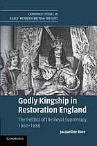Godly kingship in Restoration England : the politics of the royal supremacy, 1660-1688