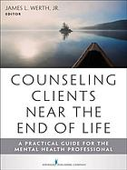 Counseling clients near the end of life : a practical guide for mental health professionals