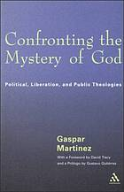 Confronting the mystery of God : political, liberation, and public theologies