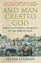 And man created God : kings, cults and conquests at the time of Jesus