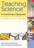 Teaching science in the primary classroom : a practical guide