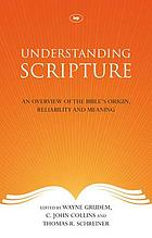 Understanding Scripture : an overview of the Bible's origin, reliability, and meaning