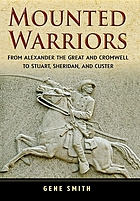 Mounted warriors : from Alexander the Great and Cromwell to Stewart, Sheridan, and Custer