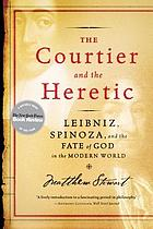 The courtier and the heretic : Leibniz, Spinoza, and the fate of God in the modern world