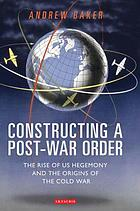Constructing a post-war order : the rise of US hegemony and the origins of the Cold War