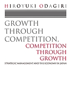 Growth through competition, competition through growth : strategic management and the economy in Japan