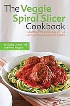 The veggie spiral slicer cookbook : healthy and delicious twists on your favorite noodle dishes