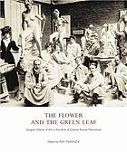 The flower and the green leaf : Glasgow School of Art in the time of Charles Rennie Mackintosh