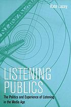 Listening publics : the politics and experience of listening in the media age / Kate Lacey.